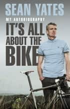 Sean Yates: It's All About the Bike - My Autobiography ebook by Sean Yates