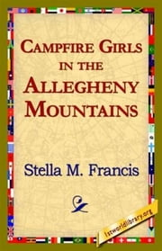 Campfire Girls In The Allegheny Mountains ebook by Stella M. Francis