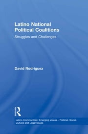 Latino National Political Coalitions - Struggles and Challenges ebook by David Rodriguez