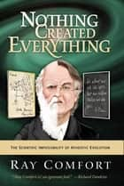 Nothing Created Everything: The Scientific Impossibility of Atheistic Evolution ebook by Ray Comfort