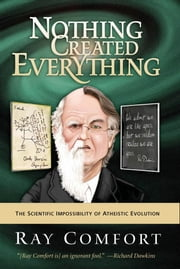 Nothing Created Everything: The Scientific Impossibility of Atheistic Evolution - The Scientific Impossibility of Atheistic Evolution ebook by Ray Comfort