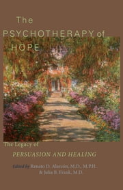 The Psychotherapy of Hope - The Legacy of Persuasion and Healing ebook by Renato D. Alarcón,Julia B. Frank