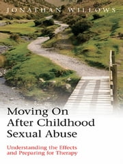 Moving on after Childhood Sexual Abuse - Understanding the Effects and Preparing for Therapy ebook by Jonathan Willows