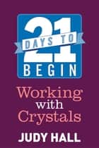 21 Days to Begin Working with Crystals 電子書籍 by Judy Hall