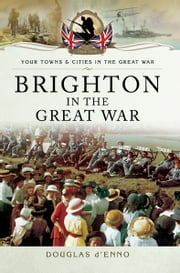 Brighton in the Great War ebook by Douglas d'Enno