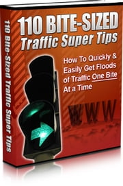 110 Bite Sized Traffic Super Tips - How To Quickly & Easily Get Floods of Traffic One Bite At a Time ebook by Sven Hyltén-Cavallius
