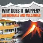 Why Does It Happen?: Earthquakes and Volcanoes - Natural Disaster Books for Kids ebook by Baby Professor
