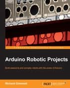 Arduino Robotic Projects ebook by Richard Grimmett