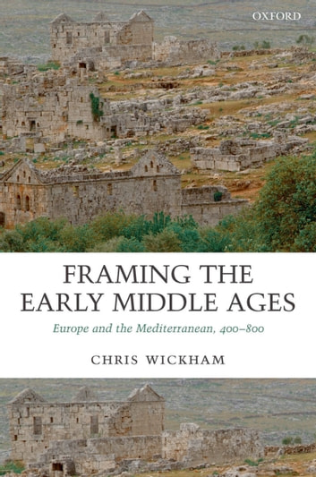 Framing the Early Middle Ages - Europe and the Mediterranean, 400-800 ebook by Chris Wickham