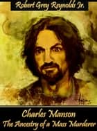 Charles Manson The Ancestry Of A Mass Murderer ebook by Robert Grey Reynolds Jr