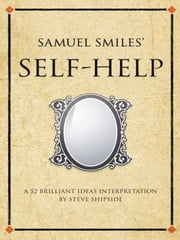 Samuel Smiles' Self Help - A 52 brilliant ideas interpretation ebook by Steve Shipside