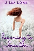 Learning to Breathe ebook by J. Lea Lopez