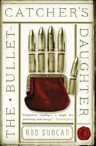 The Bullet-Catcher's Daughter ebook by Rod Duncan