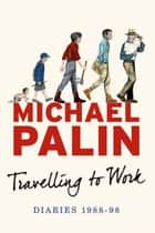 Travelling to Work - Diaries 1988--1998 ebook by Michael Palin