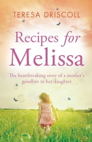 Recipes for Melissa - The heartbreaking story of a mother's goodbye to her daughter ebook by Teresa Driscoll