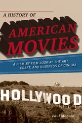 A History of American Movies - A Film-by-Film Look at the Art, Craft, and Business of Cinema ebook by Paul Monaco