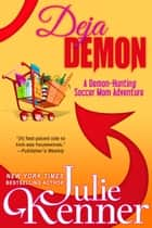 Deja Demon - The Days and Nights of a Demon-Hunting Soccer Mom ebook by Julie Kenner, J. Kenner
