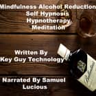 Mindfulness Alcohol Reduction Self Hypnosis Hypnotherapy Meditation audiobook by Key Guy Technology