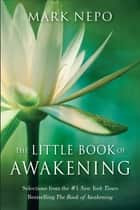 The Little Book of Awakening ebook by Mark Nepo