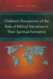 Children's Perceptions of the Role of Biblical Narratives in Their Spiritual Formation ebook by Annie George