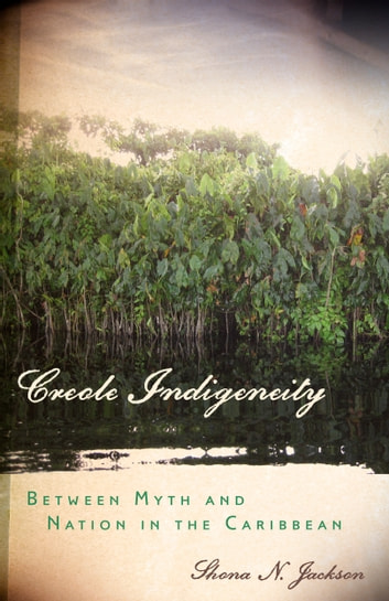 Creole Indigeneity - Between Myth and Nation in the Caribbean ebook by Shona N. Jackson