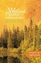 Wetland Plants of the Adirondacks: Herbaceous Plants and Aquatic Plants ebook by