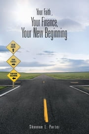 Your Faith , Your Finance, Your New Beginning ebook by Shannon L. Porter