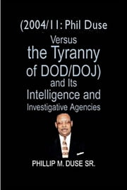 (2004/11: Phil Duse versus the Tyranny of DoD/DOJ) and its Intelligence and Investigative Agencies ebook by Phillip M. Duse Sr