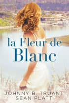 La Fleur de Blanc ebook by Sean Platt,Johnny B. Truant