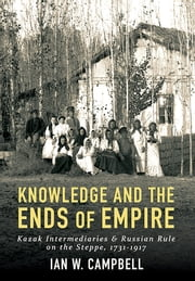 Knowledge and the Ends of Empire - Kazak Intermediaries and Russian Rule on the Steppe, 1731-1917 ebook by Ian W. Campbell