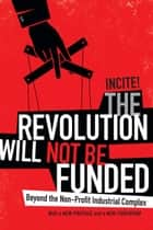 The Revolution Will Not Be Funded - Beyond the Non-Profit Industrial Complex ebook by INCITE!
