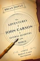 The Adventures of John Carson in Several Quarters of the World - A Novel of Robert Louis Stevenson ebook by Brian Doyle