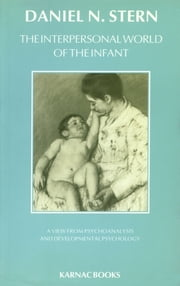 The Interpersonal World of the Infant: A View from Psychoanalysis and Developmental Psychology - A View from Psychoanalysis and Developmental Psychology ebook by Daniel N. Stern