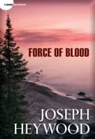 Force of Blood - A Woods Cop Mystery ebook by Joseph Heywood