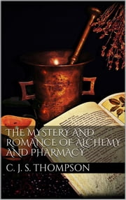 The Mystery and Romance of Alchemy and Pharmacy ebook by Charles John Samuel Thompson