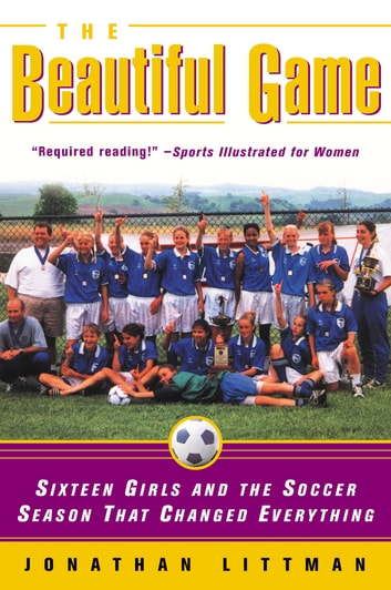 The Beautiful Game - Sixteen Girls and the Soccer Season That Changed Everything ebook by Jonathan Littman