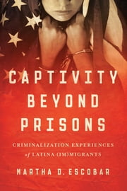 Captivity Beyond Prisons - Criminalization Experiences of Latina (Im)migrants ebook by Martha D. Escobar