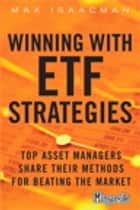 Winning with ETF Strategies: Top Asset Managers Share Their Methods for Beating the Market ebook by Max Isaacman