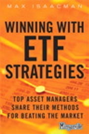 Winning with ETF Strategies: Top Asset Managers Share Their Methods for Beating the Market - Top Asset Managers Share Their Methods for Beating the Market ebook by Max Isaacman