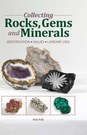 Collecting Rocks, Gems & Minerals: Easy Identification - Values - Lapidary Uses ebook by Polk, Patti