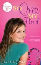 So Over My Head ebook by Jenny B. Jones