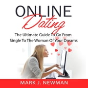 Online Dating: The Ultimate Guide To Go From Single To The Woman Of Your Dreams audiobook by Mark J. Newman
