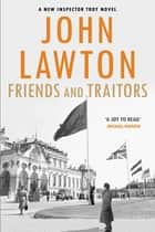 Friends and Traitors - For readers of John le Carré, Philip Kerr and Alan Furst. ebook by John Lawton