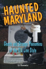 Haunted Maryland - Ghosts and Strange Phenomena of the Old Line State ebook by Ed Okonowicz