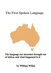 The First Spoken Language - The language our ancestors brought out of Africa, and what happened to it ebook by William Wilkie