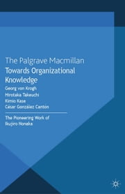 Towards Organizational Knowledge - The Pioneering Work of Ikujiro Nonaka ebook by Georg von Krogh,H. Takeuchi,K. Kase,César González Cantón
