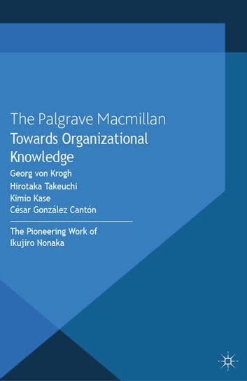Towards Organizational Knowledge - The Pioneering Work of Ikujiro Nonaka ebook by Kimio Kase,César González Cantón