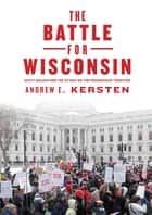 The Battle for Wisconsin - Scott Walker and the Attack on the Progressive Tradition ebook by Andrew E. Kersten