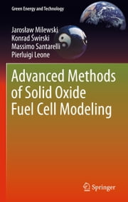 Advanced Methods of Solid Oxide Fuel Cell Modeling ebook by Konrad Świrski,Massimo Santarelli,Pierluigi Leone,Jarek Milewski