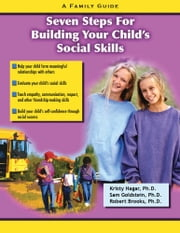 Seven Steps for Building Social Skills in Your Child: A Family Guide - A Family Guide ebook by Kristy Hagar,Sam Goldstein,Robert Brooks